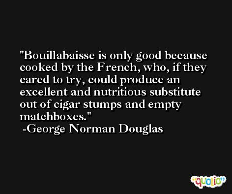 Bouillabaisse is only good because cooked by the French, who, if they cared to try, could produce an excellent and nutritious substitute out of cigar stumps and empty matchboxes. -George Norman Douglas