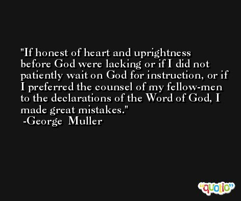 If honest of heart and uprightness before God were lacking or if I did not patiently wait on God for instruction, or if I preferred the counsel of my fellow-men to the declarations of the Word of God, I made great mistakes. -George  Muller