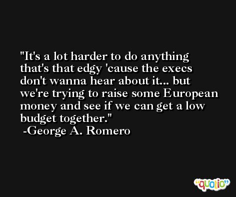 It's a lot harder to do anything that's that edgy 'cause the execs don't wanna hear about it... but we're trying to raise some European money and see if we can get a low budget together. -George A. Romero
