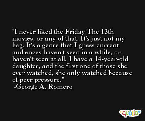 I never liked the Friday The 13th movies, or any of that. It's just not my bag. It's a genre that I guess current audiences haven't seen in a while, or haven't seen at all. I have a 14-year-old daughter, and the first one of those she ever watched, she only watched because of peer pressure. -George A. Romero