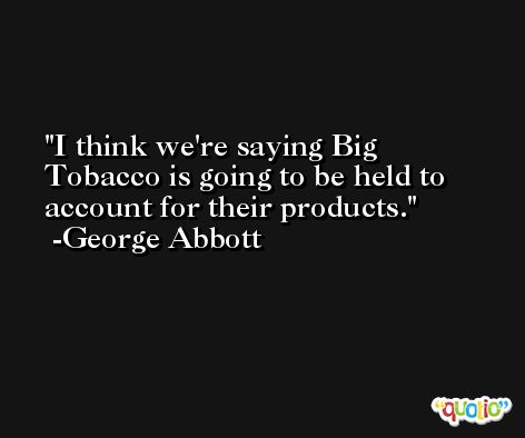 I think we're saying Big Tobacco is going to be held to account for their products. -George Abbott