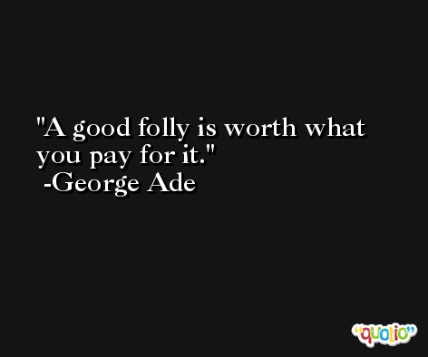 A good folly is worth what you pay for it. -George Ade