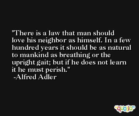 There is a law that man should love his neighbor as himself. In a few hundred years it should be as natural to mankind as breathing or the upright gait; but if he does not learn it he must perish. -Alfred Adler