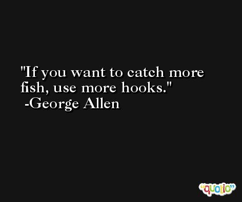 If you want to catch more fish, use more hooks. -George Allen