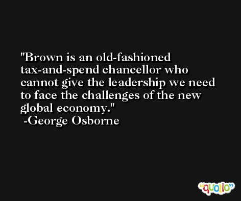 Brown is an old-fashioned tax-and-spend chancellor who cannot give the leadership we need to face the challenges of the new global economy. -George Osborne