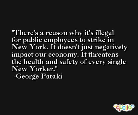 There's a reason why it's illegal for public employees to strike in New York. It doesn't just negatively impact our economy. It threatens the health and safety of every single New Yorker. -George Pataki
