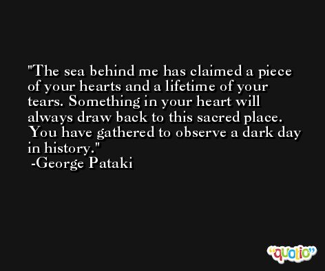 The sea behind me has claimed a piece of your hearts and a lifetime of your tears. Something in your heart will always draw back to this sacred place. You have gathered to observe a dark day in history. -George Pataki
