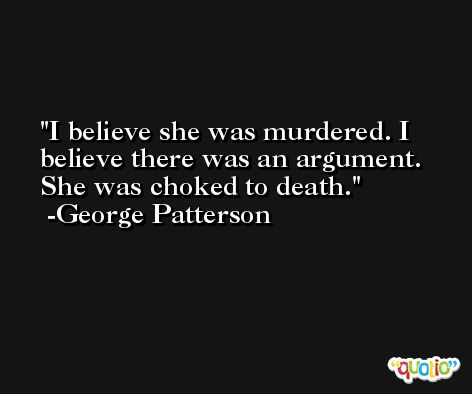I believe she was murdered. I believe there was an argument. She was choked to death. -George Patterson