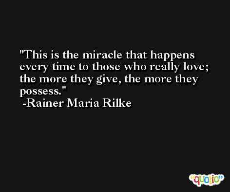 This is the miracle that happens every time to those who really love; the more they give, the more they possess. -Rainer Maria Rilke