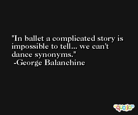 In ballet a complicated story is impossible to tell... we can't dance synonyms. -George Balanchine