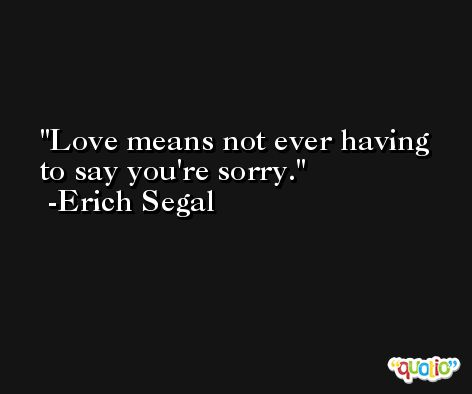 Love means not ever having to say you're sorry. -Erich Segal