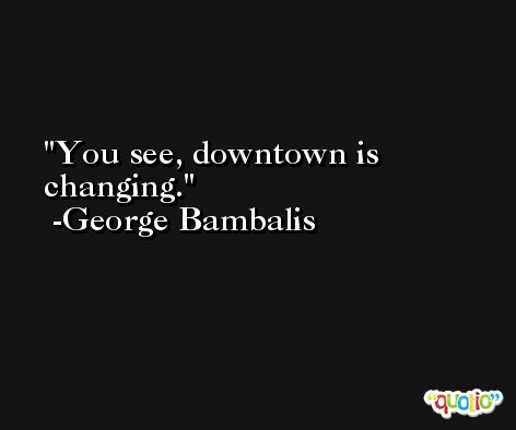 You see, downtown is changing. -George Bambalis