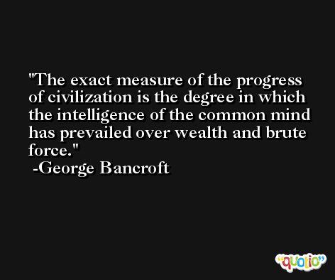 The exact measure of the progress of civilization is the degree in which the intelligence of the common mind has prevailed over wealth and brute force. -George Bancroft