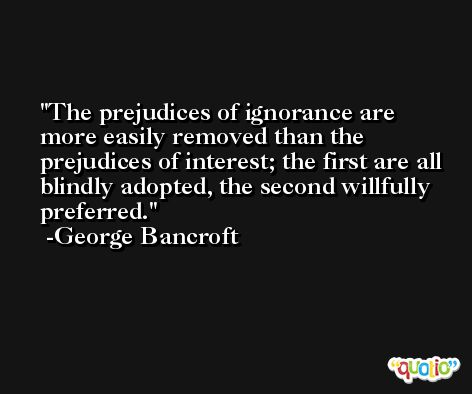 The prejudices of ignorance are more easily removed than the prejudices of interest; the first are all blindly adopted, the second willfully preferred. -George Bancroft