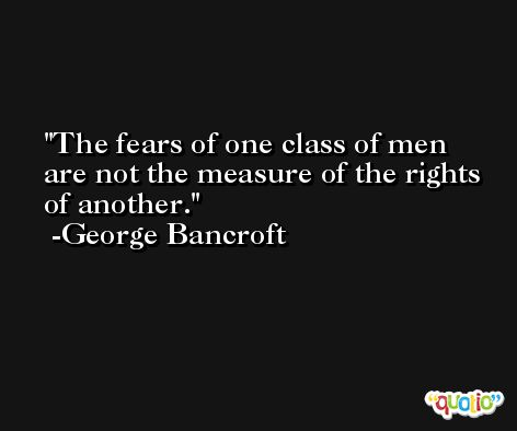 The fears of one class of men are not the measure of the rights of another. -George Bancroft