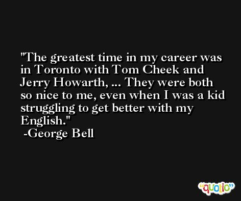 The greatest time in my career was in Toronto with Tom Cheek and Jerry Howarth, ... They were both so nice to me, even when I was a kid struggling to get better with my English. -George Bell