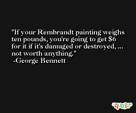 If your Rembrandt painting weighs ten pounds, you're going to get $6 for it if it's damaged or destroyed, ... not worth anything. -George Bennett