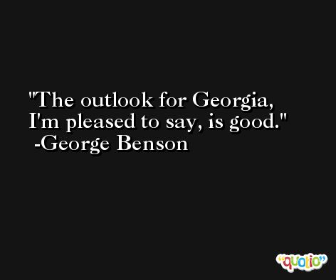 The outlook for Georgia, I'm pleased to say, is good. -George Benson