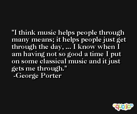 I think music helps people through many means; it helps people just get through the day, ... I know when I am having not so good a time I put on some classical music and it just gets me through. -George Porter