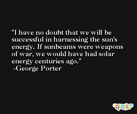 I have no doubt that we will be successful in harnessing the sun's energy. If sunbeams were weapons of war, we would have had solar energy centuries ago. -George Porter