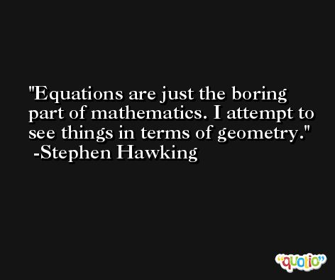 Equations are just the boring part of mathematics. I attempt to see things in terms of geometry. -Stephen Hawking