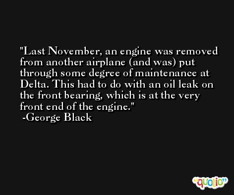 Last November, an engine was removed from another airplane (and was) put through some degree of maintenance at Delta. This had to do with an oil leak on the front bearing, which is at the very front end of the engine. -George Black