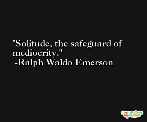 Solitude, the safeguard of mediocrity. -Ralph Waldo Emerson