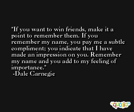 If you want to win friends, make it a point to remember them. If you remember my name, you pay me a subtle compliment; you indicate that I have made an impression on you. Remember my name and you add to my feeling of importance. -Dale Carnegie