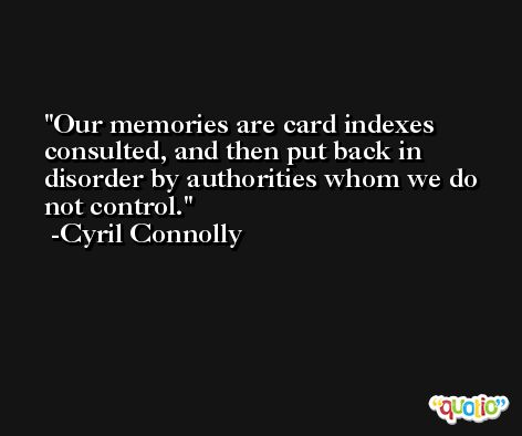 Our memories are card indexes consulted, and then put back in disorder by authorities whom we do not control. -Cyril Connolly