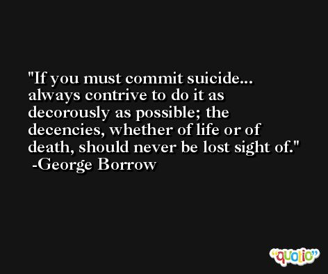 If you must commit suicide... always contrive to do it as decorously as possible; the decencies, whether of life or of death, should never be lost sight of. -George Borrow