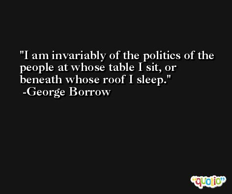 I am invariably of the politics of the people at whose table I sit, or beneath whose roof I sleep. -George Borrow