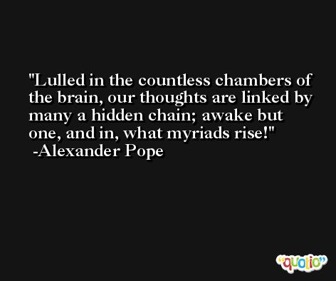 Lulled in the countless chambers of the brain, our thoughts are linked by many a hidden chain; awake but one, and in, what myriads rise! -Alexander Pope