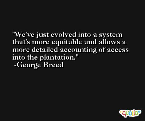 We've just evolved into a system that's more equitable and allows a more detailed accounting of access into the plantation. -George Breed