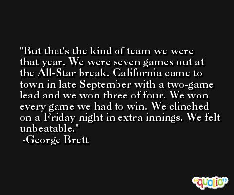 But that's the kind of team we were that year. We were seven games out at the All-Star break. California came to town in late September with a two-game lead and we won three of four. We won every game we had to win. We clinched on a Friday night in extra innings. We felt unbeatable. -George Brett