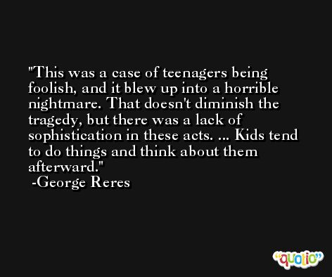 This was a case of teenagers being foolish, and it blew up into a horrible nightmare. That doesn't diminish the tragedy, but there was a lack of sophistication in these acts. ... Kids tend to do things and think about them afterward. -George Reres