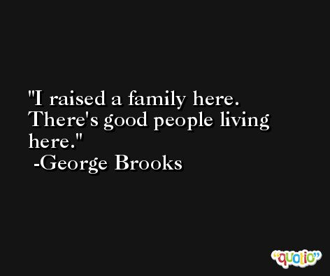 I raised a family here. There's good people living here. -George Brooks