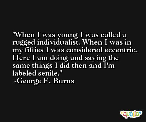 When I was young I was called a rugged individualist. When I was in my fifties I was considered eccentric. Here I am doing and saying the same things I did then and I'm labeled senile. -George F. Burns