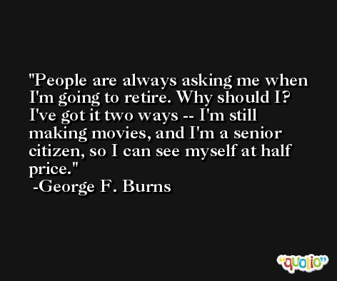 People are always asking me when I'm going to retire. Why should I? I've got it two ways -- I'm still making movies, and I'm a senior citizen, so I can see myself at half price. -George F. Burns