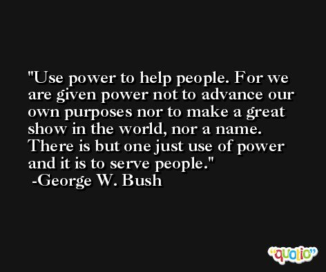 Use power to help people. For we are given power not to advance our own purposes nor to make a great show in the world, nor a name. There is but one just use of power and it is to serve people. -George W. Bush