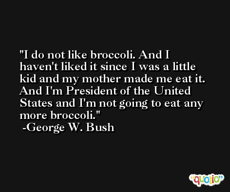 I do not like broccoli. And I haven't liked it since I was a little kid and my mother made me eat it. And I'm President of the United States and I'm not going to eat any more broccoli. -George W. Bush