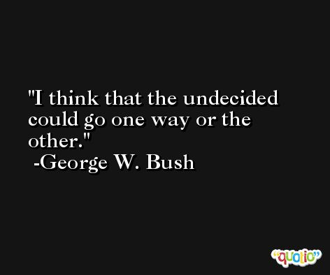 I think that the undecided could go one way or the other. -George W. Bush