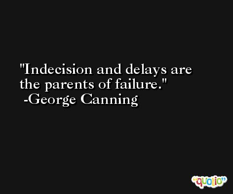 Indecision and delays are the parents of failure. -George Canning