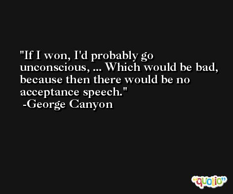 If I won, I'd probably go unconscious, ... Which would be bad, because then there would be no acceptance speech. -George Canyon