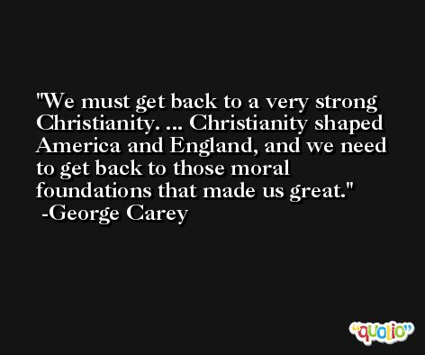 We must get back to a very strong Christianity. ... Christianity shaped America and England, and we need to get back to those moral foundations that made us great. -George Carey