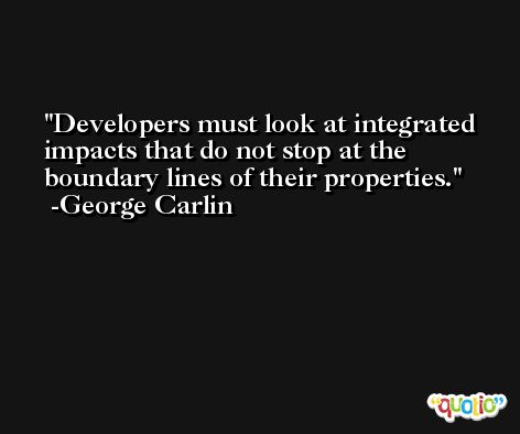 Developers must look at integrated impacts that do not stop at the boundary lines of their properties. -George Carlin