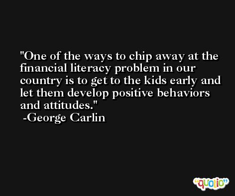 One of the ways to chip away at the financial literacy problem in our country is to get to the kids early and let them develop positive behaviors and attitudes. -George Carlin