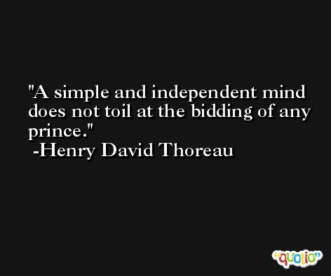 A simple and independent mind does not toil at the bidding of any prince. -Henry David Thoreau