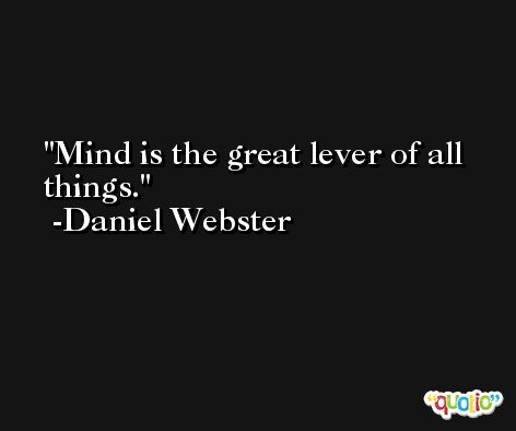 Mind is the great lever of all things. -Daniel Webster