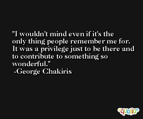 I wouldn't mind even if it's the only thing people remember me for. It was a privilege just to be there and to contribute to something so wonderful. -George Chakiris