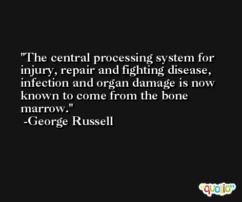 The central processing system for injury, repair and fighting disease, infection and organ damage is now known to come from the bone marrow. -George Russell